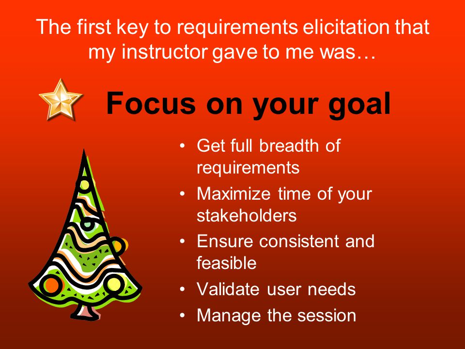 The first key to requirements elicitation that my instructor gave to me was… Focus on your goal Get full breadth of requirements Maximize time of your stakeholders Ensure consistent and feasible Validate user needs Manage the session