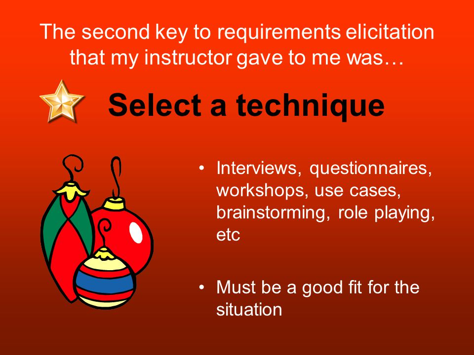 The second key to requirements elicitation that my instructor gave to me was… Interviews, questionnaires, workshops, use cases, brainstorming, role playing, etc Must be a good fit for the situation Select a technique