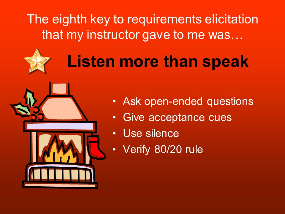 The eighth key to requirements elicitation that my instructor gave to me was… Ask open-ended questions Give acceptance cues Use silence Verify 80/20 rule Listen more than speak