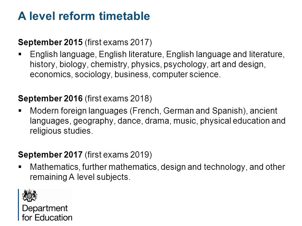 A level reform timetable September 2015 (first exams 2017)  English language, English literature, English language and literature, history, biology, chemistry, physics, psychology, art and design, economics, sociology, business, computer science.