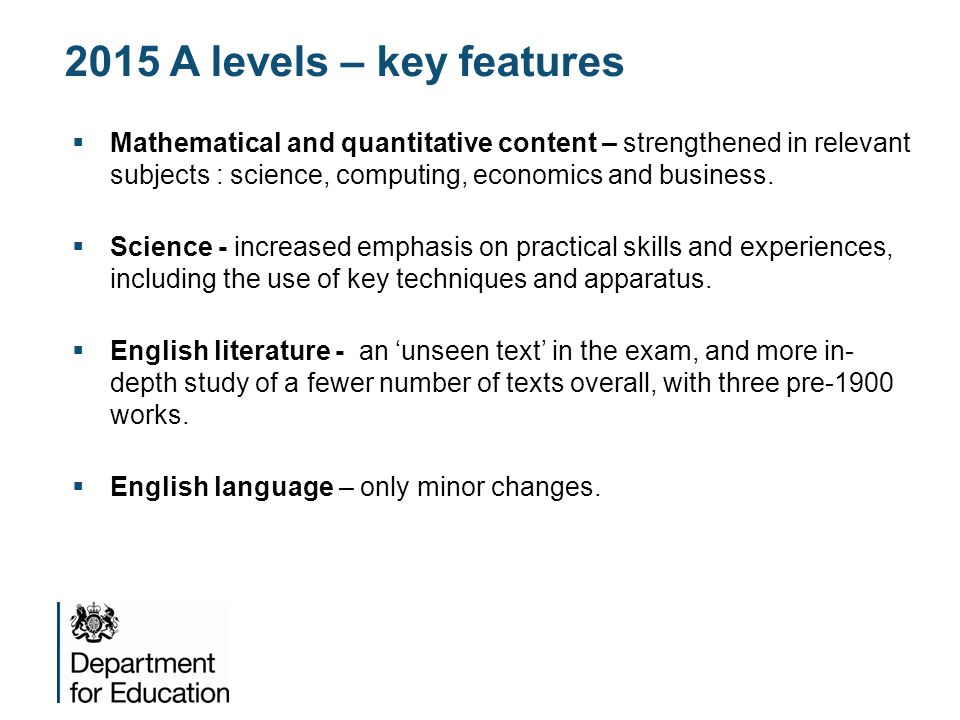 2015 A levels – key features  Mathematical and quantitative content – strengthened in relevant subjects : science, computing, economics and business.