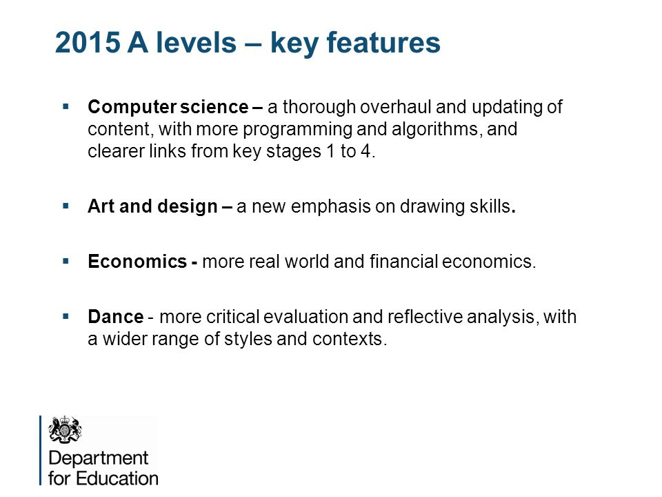 2015 A levels – key features  Computer science – a thorough overhaul and updating of content, with more programming and algorithms, and clearer links from key stages 1 to 4.