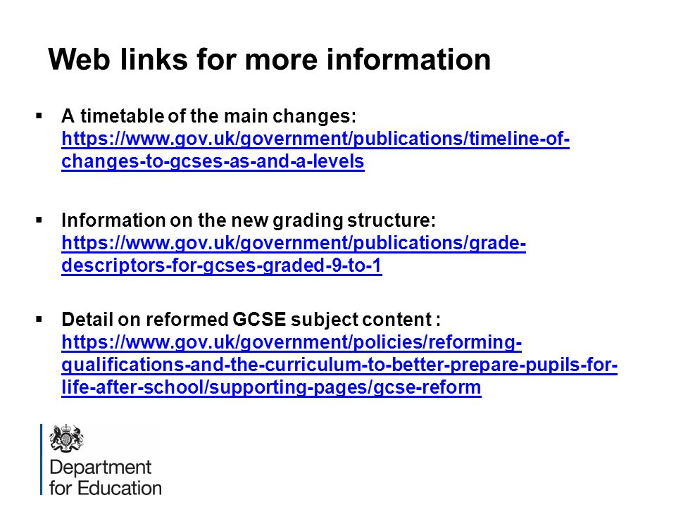 Web links for more information  A timetable of the main changes: https://www.gov.uk/government/publications/timeline-of- changes-to-gcses-as-and-a-levels https://www.gov.uk/government/publications/timeline-of- changes-to-gcses-as-and-a-levels  Information on the new grading structure: https://www.gov.uk/government/publications/grade- descriptors-for-gcses-graded-9-to-1 https://www.gov.uk/government/publications/grade- descriptors-for-gcses-graded-9-to-1  Detail on reformed GCSE subject content : https://www.gov.uk/government/policies/reforming- qualifications-and-the-curriculum-to-better-prepare-pupils-for- life-after-school/supporting-pages/gcse-reform https://www.gov.uk/government/policies/reforming- qualifications-and-the-curriculum-to-better-prepare-pupils-for- life-after-school/supporting-pages/gcse-reform