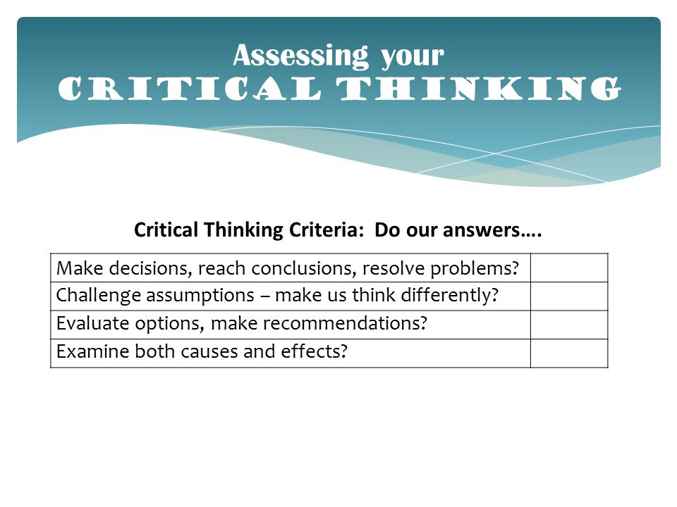 Assessing your CRITICAL THINKING Make decisions, reach conclusions, resolve problems.