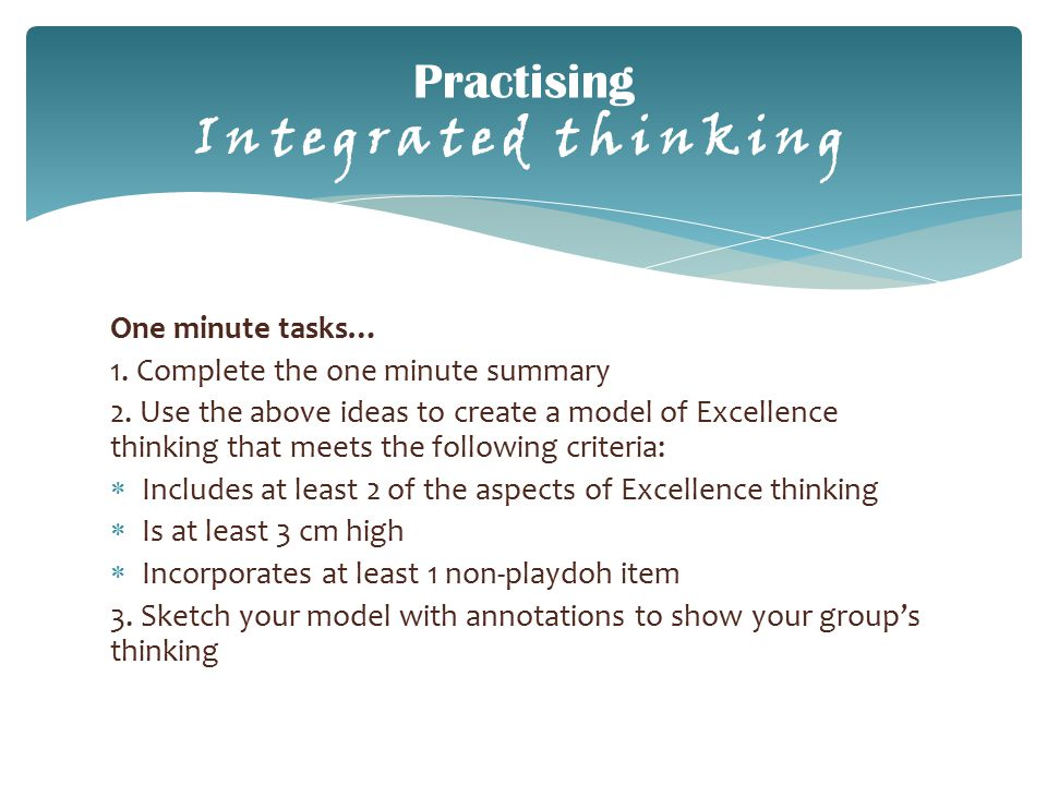 Practising Integrated thinking One minute tasks… 1. Complete the one minute summary 2. Use the above ideas to create a model of Excellence thinking th