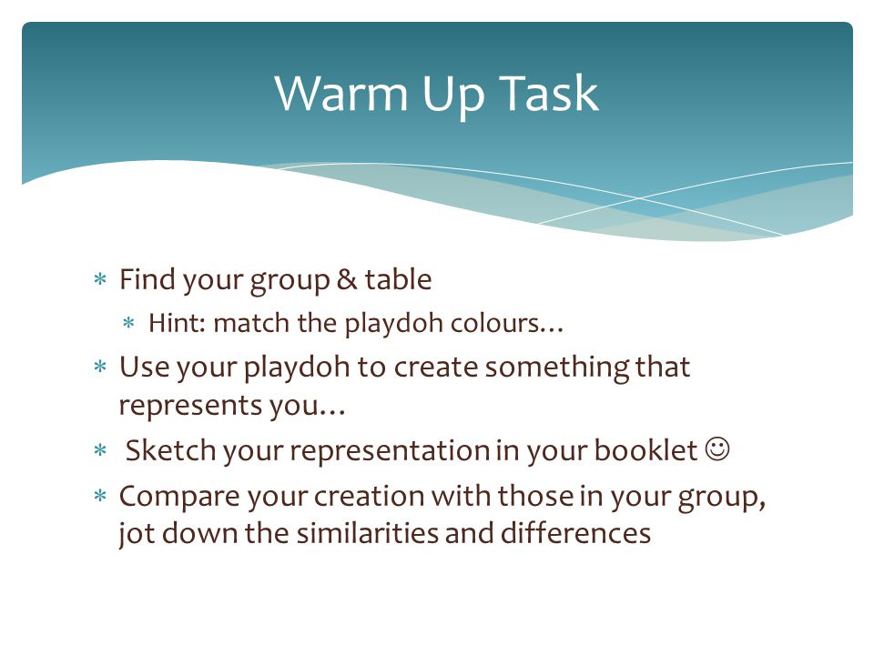  Find your group & table  Hint: match the playdoh colours…  Use your playdoh to create something that represents you…  Sketch your representation in your booklet  Compare your creation with those in your group, jot down the similarities and differences Warm Up Task