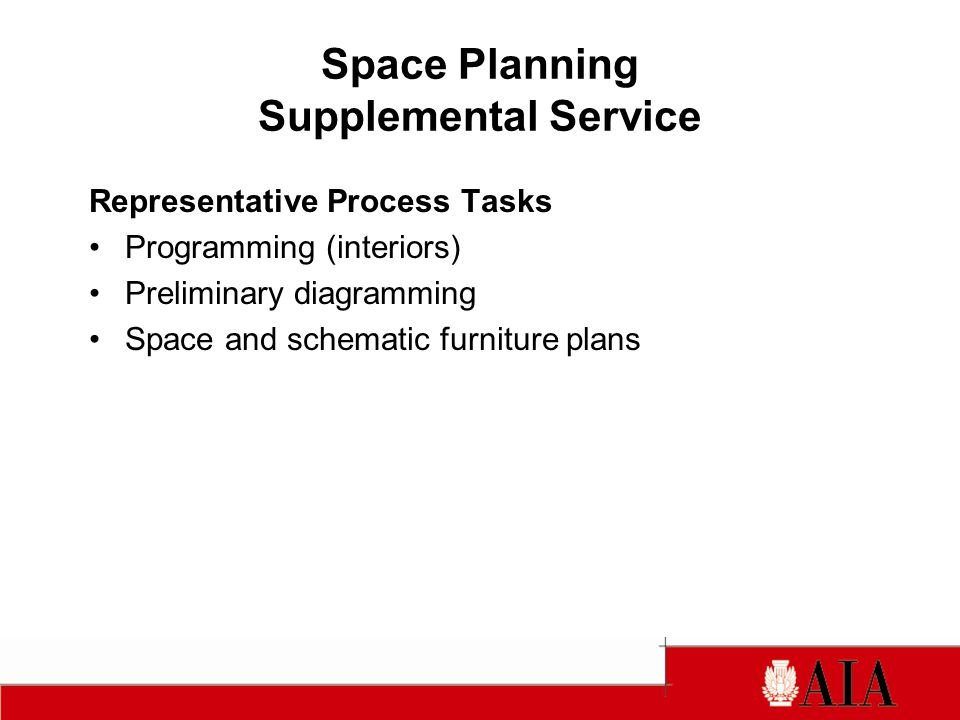 Space Planning Supplemental Service Representative Process Tasks Programming (interiors) Preliminary diagramming Space and schematic furniture plans
