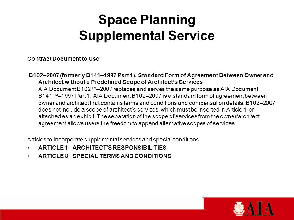Space Planning Supplemental Service Contract Document to Use B102–2007 (formerly B141–1997 Part 1), Standard Form of Agreement Between Owner and Architect without a Predefined Scope of Architect's Services AIA Document B102™–2007 replaces and serves the same purpose as AIA Document B141™–1997 Part 1.
