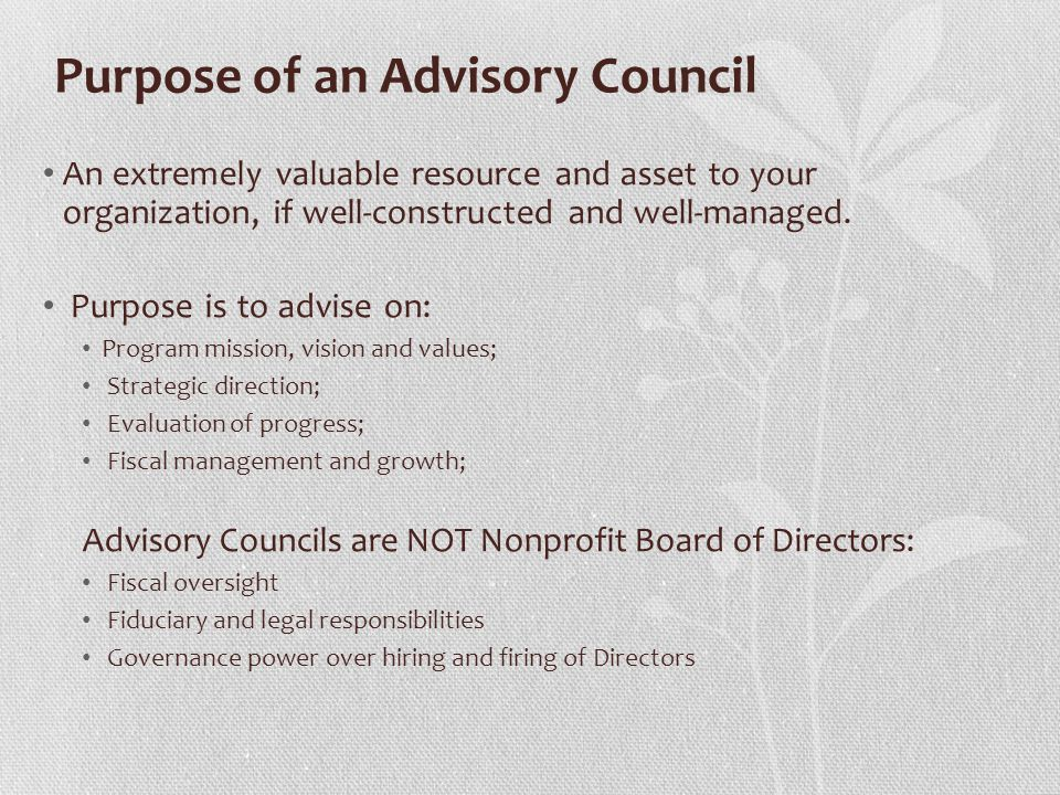 Purpose of an Advisory Council An extremely valuable resource and asset to your organization, if well-constructed and well-managed.