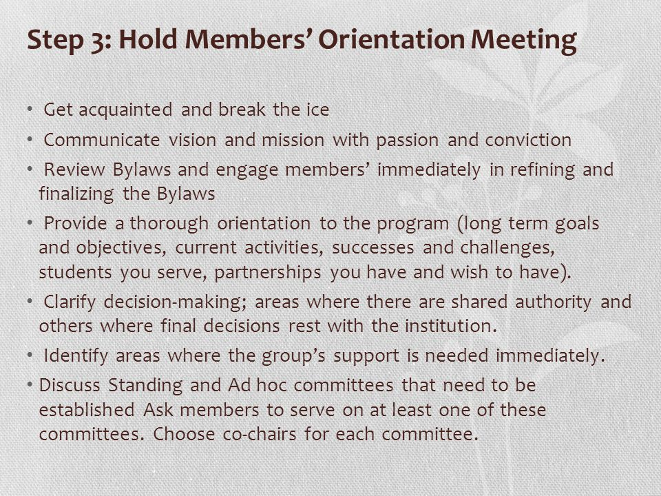 Step 3: Hold Members' Orientation Meeting Get acquainted and break the ice Communicate vision and mission with passion and conviction Review Bylaws and engage members' immediately in refining and finalizing the Bylaws Provide a thorough orientation to the program (long term goals and objectives, current activities, successes and challenges, students you serve, partnerships you have and wish to have).