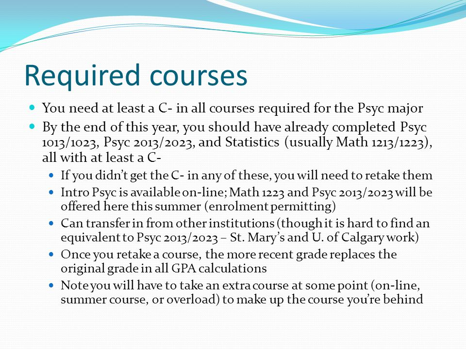 Required courses You need at least a C- in all courses required for the Psyc major By the end of this year, you should have already completed Psyc 1013/1023, Psyc 2013/2023, and Statistics (usually Math 1213/1223), all with at least a C- If you didn't get the C- in any of these, you will need to retake them Intro Psyc is available on-line; Math 1223 and Psyc 2013/2023 will be offered here this summer (enrolment permitting) Can transfer in from other institutions (though it is hard to find an equivalent to Psyc 2013/2023 – St.
