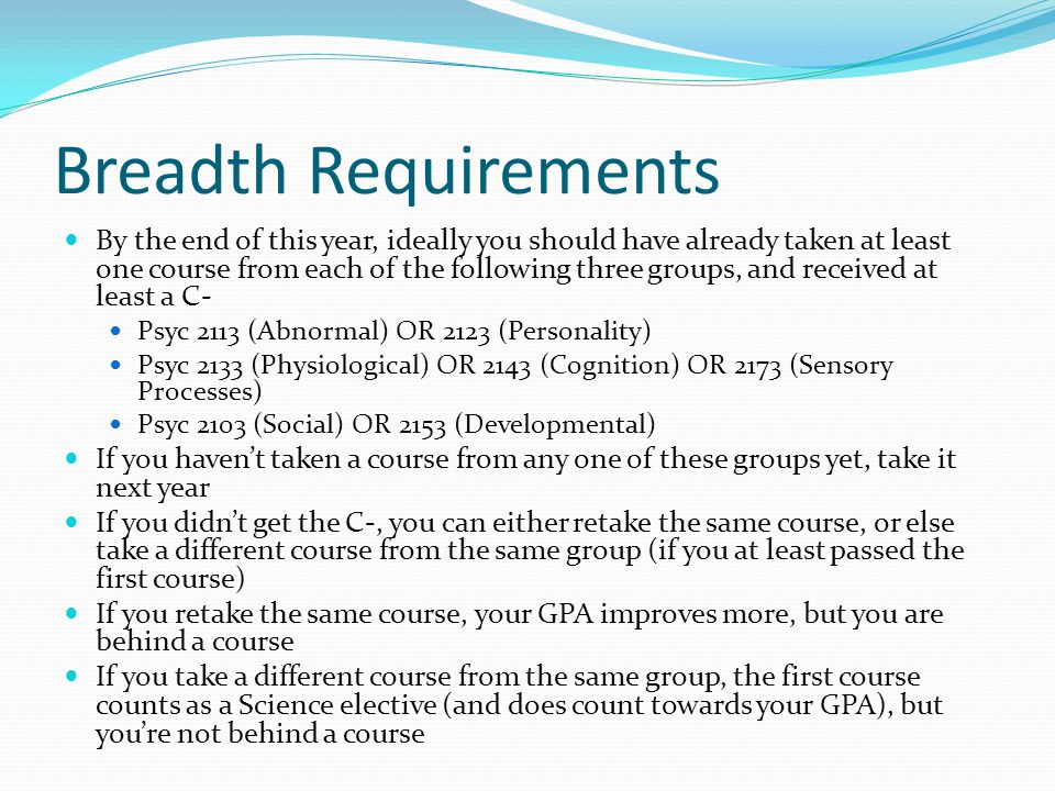 Breadth Requirements By the end of this year, ideally you should have already taken at least one course from each of the following three groups, and received at least a C- Psyc 2113 (Abnormal) OR 2123 (Personality) Psyc 2133 (Physiological) OR 2143 (Cognition) OR 2173 (Sensory Processes) Psyc 2103 (Social) OR 2153 (Developmental) If you haven't taken a course from any one of these groups yet, take it next year If you didn't get the C-, you can either retake the same course, or else take a different course from the same group (if you at least passed the first course) If you retake the same course, your GPA improves more, but you are behind a course If you take a different course from the same group, the first course counts as a Science elective (and does count towards your GPA), but you're not behind a course