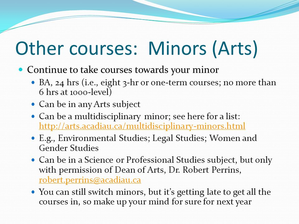 Other courses: Minors (Arts) Continue to take courses towards your minor BA, 24 hrs (i.e., eight 3-hr or one-term courses; no more than 6 hrs at 1000-level) Can be in any Arts subject Can be a multidisciplinary minor; see here for a list: http://arts.acadiau.ca/multidisciplinary-minors.html http://arts.acadiau.ca/multidisciplinary-minors.html E.g., Environmental Studies; Legal Studies; Women and Gender Studies Can be in a Science or Professional Studies subject, but only with permission of Dean of Arts, Dr.