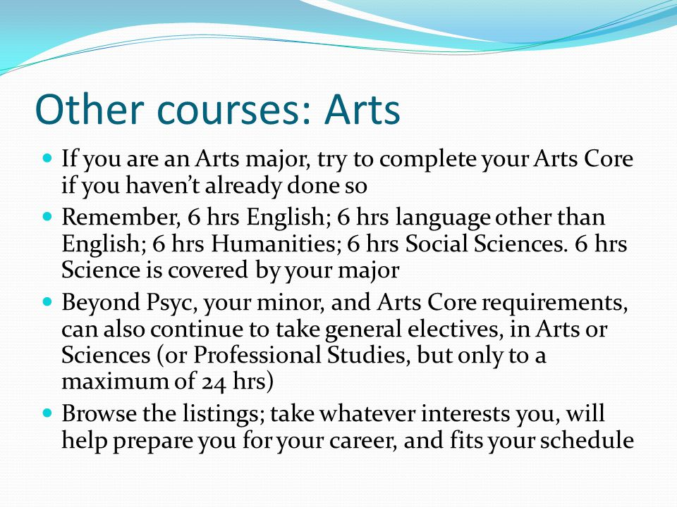 Other courses: Arts If you are an Arts major, try to complete your Arts Core if you haven't already done so Remember, 6 hrs English; 6 hrs language other than English; 6 hrs Humanities; 6 hrs Social Sciences.