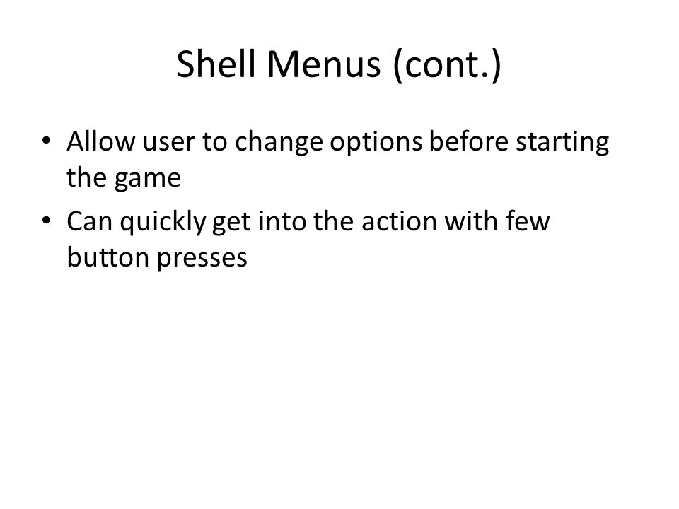 Shell Menus (cont.) Allow user to change options before starting the game Can quickly get into the action with few button presses