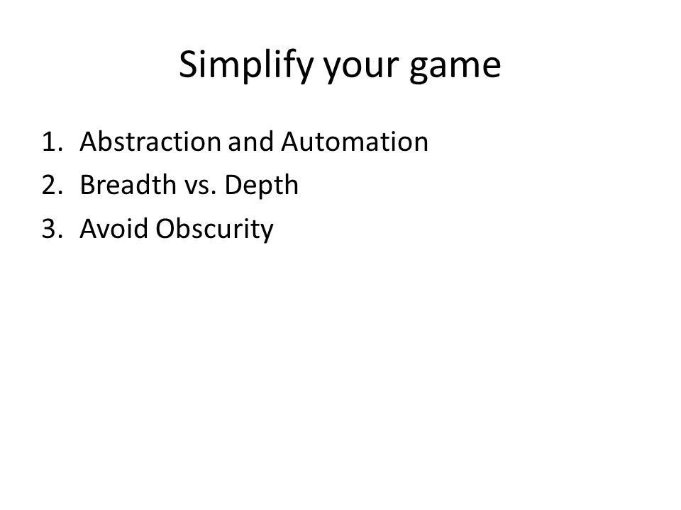 Simplify your game 1.Abstraction and Automation 2.Breadth vs. Depth 3.Avoid Obscurity