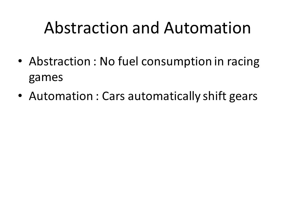 Abstraction and Automation Abstraction : No fuel consumption in racing games Automation : Cars automatically shift gears