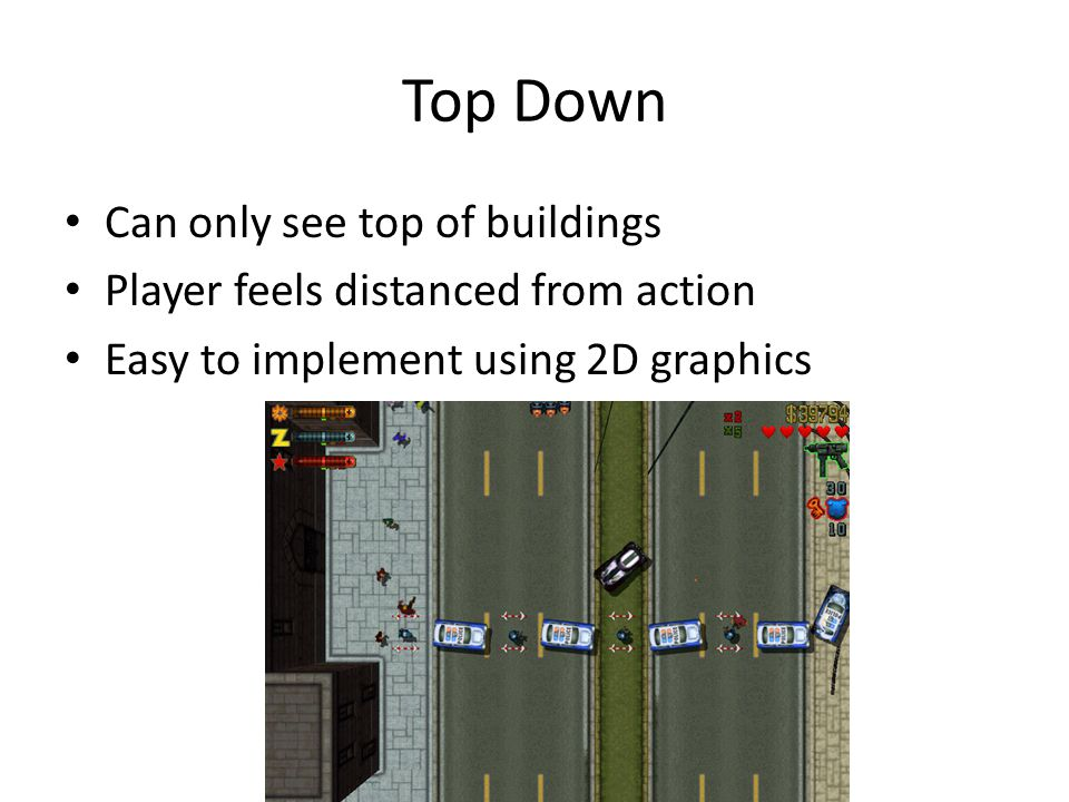 Top Down Can only see top of buildings Player feels distanced from action Easy to implement using 2D graphics