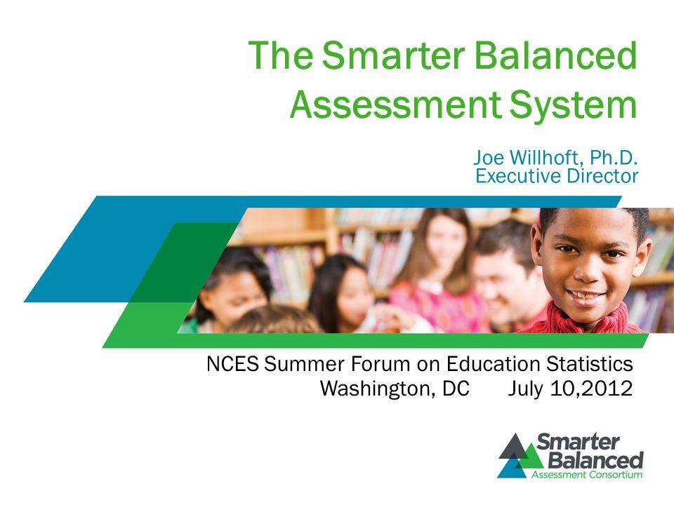 The Smarter Balanced Assessment System Joe Willhoft, Ph.D. Executive Director NCES Summer Forum on Education Statistics Washington, DC July 10,2012