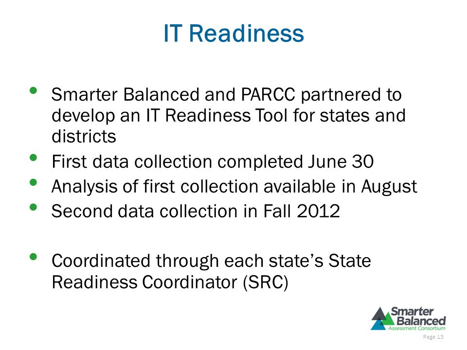 IT Readiness Smarter Balanced and PARCC partnered to develop an IT Readiness Tool for states and districts First data collection completed June 30 Analysis of first collection available in August Second data collection in Fall 2012 Coordinated through each state's State Readiness Coordinator (SRC) Page 13