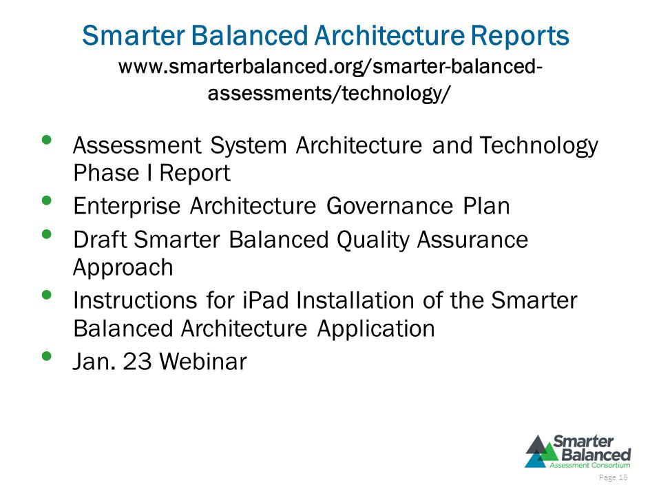 Smarter Balanced Architecture Reports www.smarterbalanced.org/smarter-balanced- assessments/technology/ Assessment System Architecture and Technology Phase I Report Enterprise Architecture Governance Plan Draft Smarter Balanced Quality Assurance Approach Instructions for iPad Installation of the Smarter Balanced Architecture Application Jan.