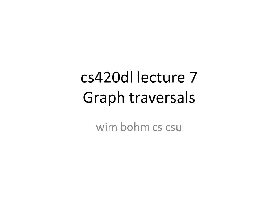 cs420dl lecture 7 Graph traversals wim bohm cs csu