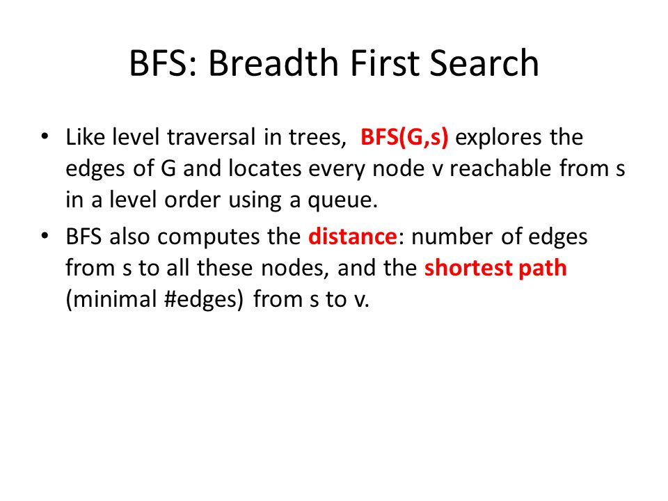 BFS: Breadth First Search Like level traversal in trees, BFS(G,s) explores the edges of G and locates every node v reachable from s in a level order u
