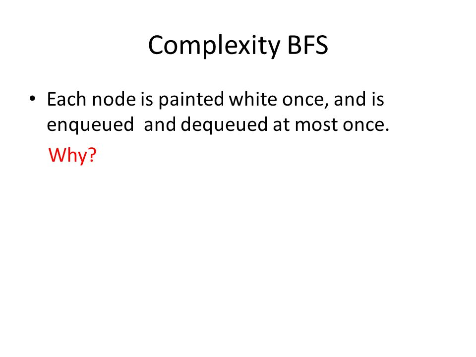 Complexity BFS Each node is painted white once, and is enqueued and dequeued at most once.