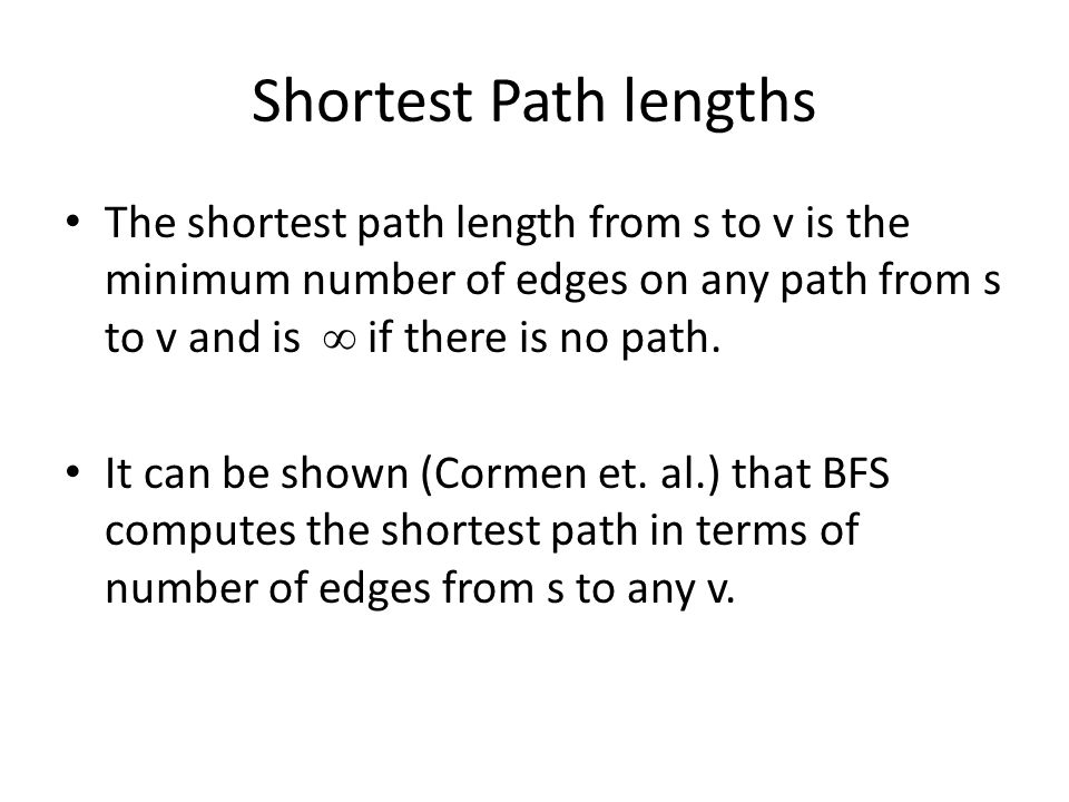 Shortest Path lengths The shortest path length from s to v is the minimum number of edges on any path from s to v and is  if there is no path. It can