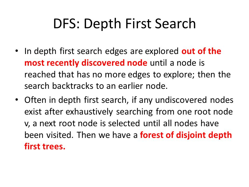 DFS: Depth First Search In depth first search edges are explored out of the most recently discovered node until a node is reached that has no more edges to explore; then the search backtracks to an earlier node.