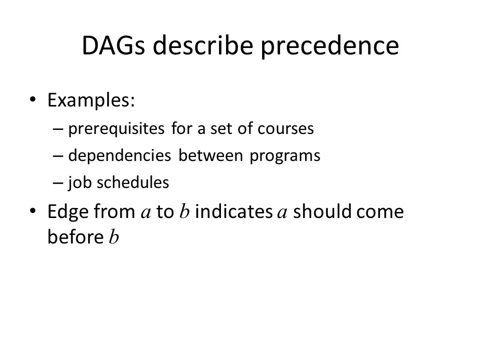 DAGs describe precedence Examples: – prerequisites for a set of courses – dependencies between programs – job schedules Edge from a to b indicates a s