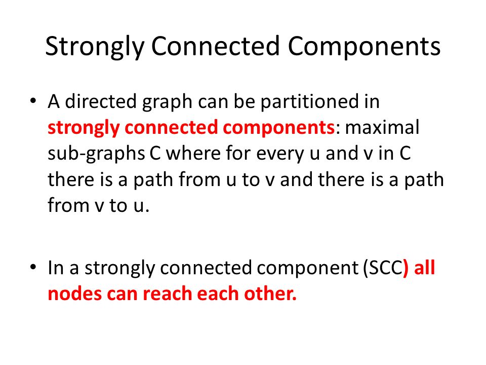 Strongly Connected Components A directed graph can be partitioned in strongly connected components: maximal sub-graphs C where for every u and v in C