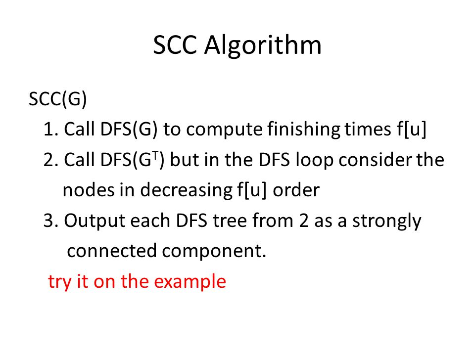 SCC Algorithm SCC(G) 1. Call DFS(G) to compute finishing times f[u] 2. Call DFS(G T ) but in the DFS loop consider the nodes in decreasing f[u] order