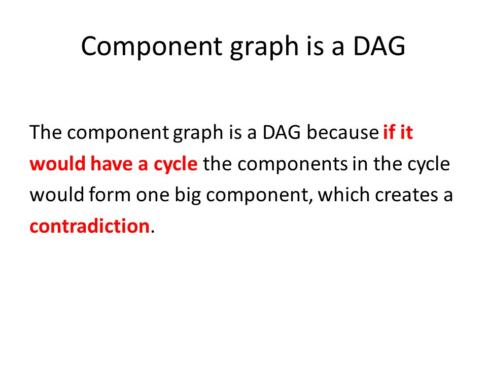 Component graph is a DAG The component graph is a DAG because if it would have a cycle the components in the cycle would form one big component, which