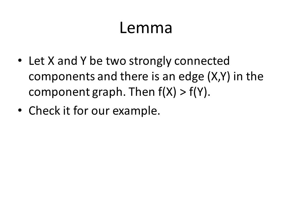 Lemma Let X and Y be two strongly connected components and there is an edge (X,Y) in the component graph. Then f(X) > f(Y). Check it for our example.