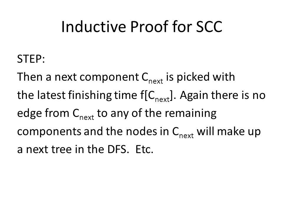 Inductive Proof for SCC STEP: Then a next component C next is picked with the latest finishing time f[C next ]. Again there is no edge from C next to