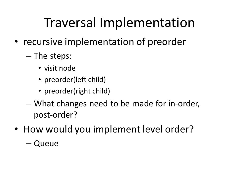 Traversal Implementation recursive implementation of preorder – The steps: visit node preorder(left child) preorder(right child) – What changes need t