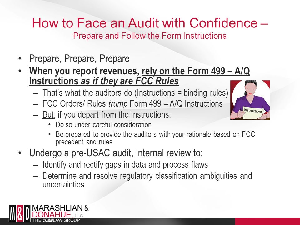 How to Face an Audit with Confidence – Prepare and Follow the Form Instructions Prepare, Prepare, Prepare When you report revenues, rely on the Form 499 – A/Q Instructions as if they are FCC Rules – That's what the auditors do (Instructions = binding rules) – FCC Orders/ Rules trump Form 499 – A/Q Instructions – But, if you depart from the Instructions: Do so under careful consideration Be prepared to provide the auditors with your rationale based on FCC precedent and rules Undergo a pre-USAC audit, internal review to: – Identify and rectify gaps in data and process flaws – Determine and resolve regulatory classification ambiguities and uncertainties