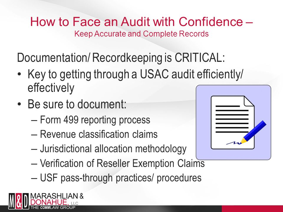 How to Face an Audit with Confidence – Keep Accurate and Complete Records Documentation/ Recordkeeping is CRITICAL: Key to getting through a USAC audit efficiently/ effectively Be sure to document: – Form 499 reporting process – Revenue classification claims – Jurisdictional allocation methodology – Verification of Reseller Exemption Claims – USF pass-through practices/ procedures