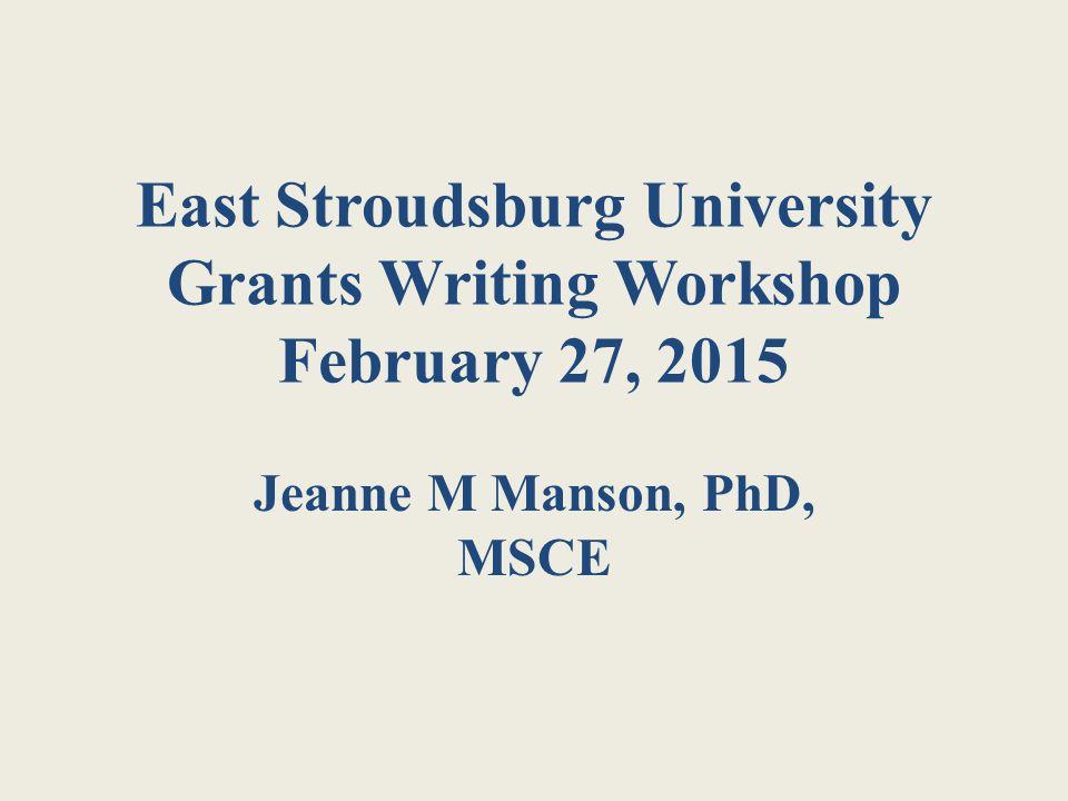 East Stroudsburg University Grants Writing Workshop February 27, 2015 Jeanne M Manson, PhD, MSCE