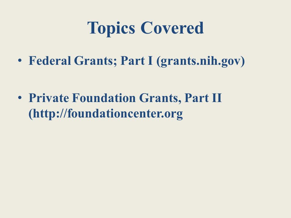 Topics Covered Federal Grants; Part I (grants.nih.gov) Private Foundation Grants, Part II (http://foundationcenter.org