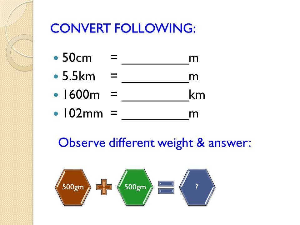 CONVERT FOLLOWING: 50cm = _________m 5.5km= _________m 1600m = _________km 102mm = _________m 500gm ? Observe different weight & answer: