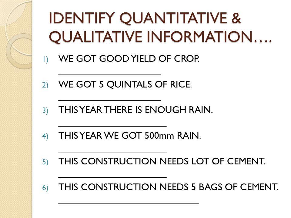 IDENTIFY QUANTITATIVE & QUALITATIVE INFORMATION…. 1) WE GOT GOOD YIELD OF CROP.