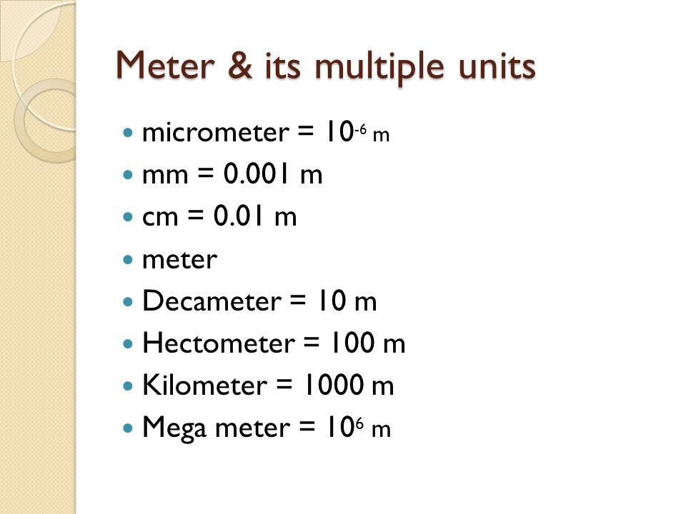 Meter & its multiple units micrometer = 10 -6 m mm = 0.001 m cm = 0.01 m meter Decameter = 10 m Hectometer = 100 m Kilometer = 1000 m Mega meter = 10 6 m