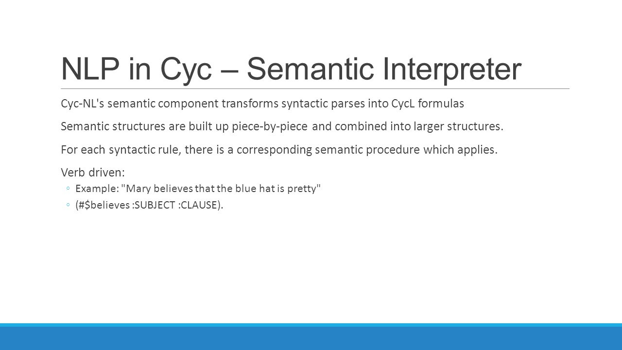NLP in Cyc – Semantic Interpreter Cyc-NL's semantic component transforms syntactic parses into CycL formulas Semantic structures are built up piece-by