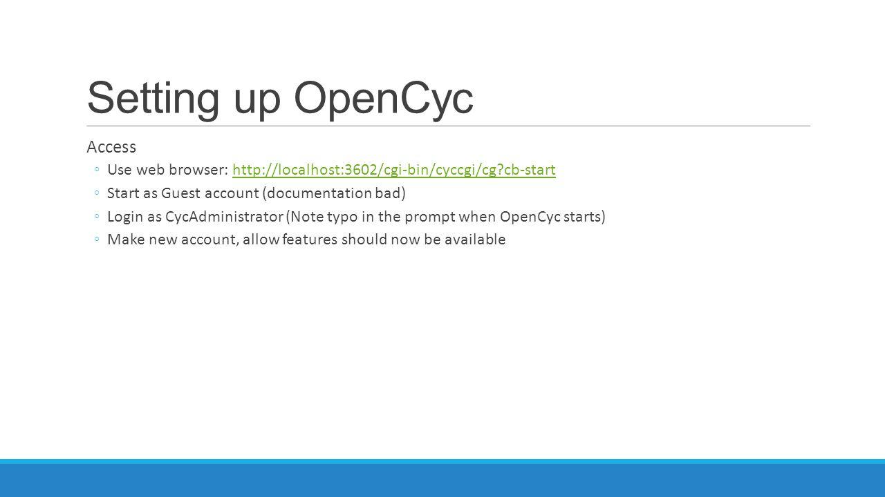 Setting up OpenCyc Access ◦Use web browser: http://localhost:3602/cgi-bin/cyccgi/cg?cb-starthttp://localhost:3602/cgi-bin/cyccgi/cg?cb-start ◦Start as
