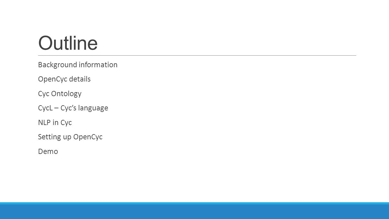 Outline Background information OpenCyc details Cyc Ontology CycL – Cyc's language NLP in Cyc Setting up OpenCyc Demo