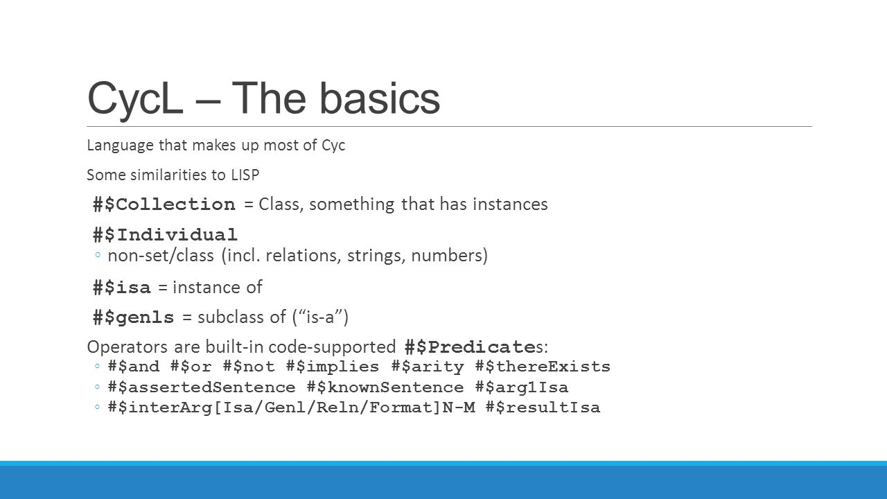 CycL – The basics Language that makes up most of Cyc Some similarities to LISP #$Collection = Class, something that has instances #$Individual ◦non-se