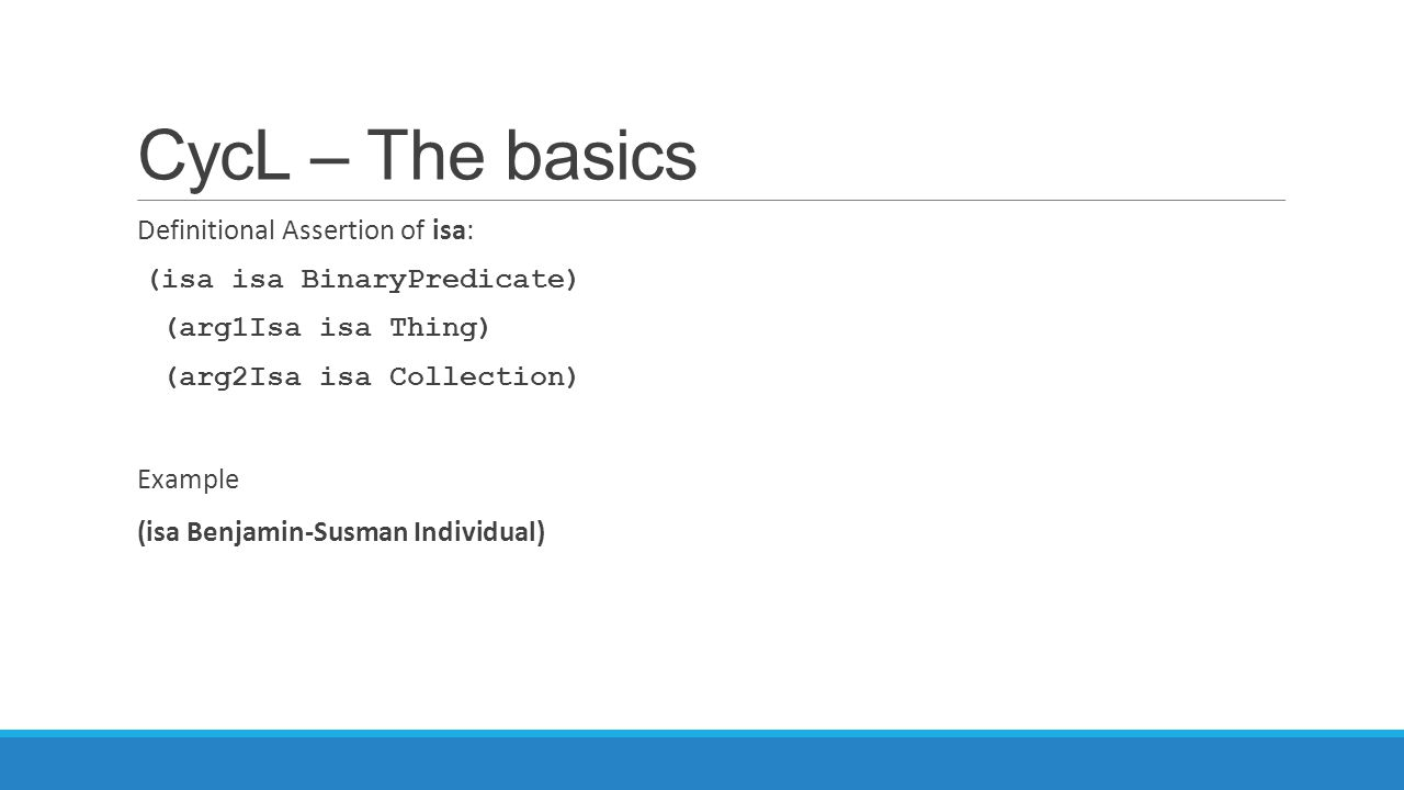 CycL – The basics Definitional Assertion of isa: (isa isa BinaryPredicate) (arg1Isa isa Thing) (arg2Isa isa Collection) Example (isa Benjamin-Susman I