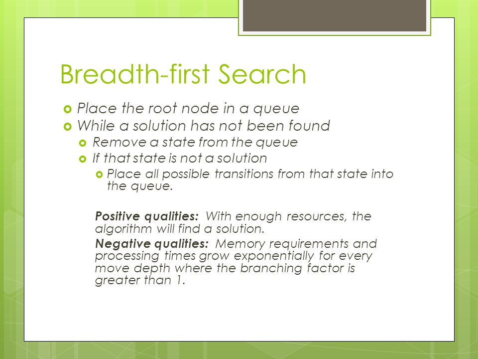 Breadth-first Search  Place the root node in a queue  While a solution has not been found  Remove a state from the queue  If that state is not a s